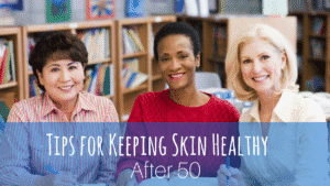 Tips for Keeping Skin Healthy After 50