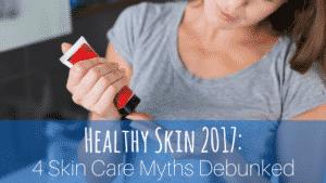 4 Skin Care Myths Debunked
