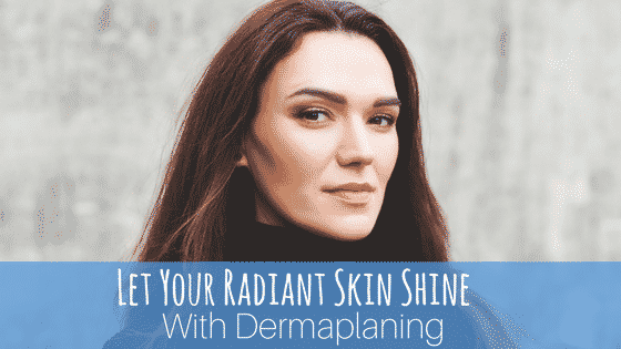 Let Your Radiant Skin Shine With Dermaplaning