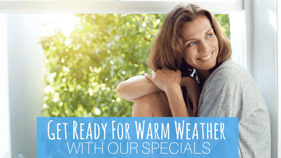 Get Ready For Warm Weather With Our Specials